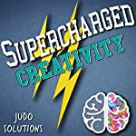 Supercharged Creativity: Unleashing Your Inner Creative!: Supercharged Productivity Series, Book 1 | Judo Solutions