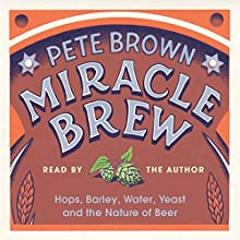 Miracle Brew: Hops, Barley, Water, Yeast and the Nature of Beer Audiobook by Pete Brown Narrated by Pete Brown
