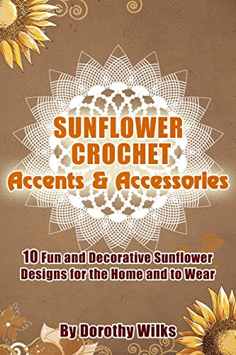 - Crochet: Sunflower Crochet Accents and Accessories. 10 Fun and Decorative Sunflower Designs for the Home and to Wear