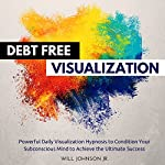 Debt Free Visualization: Powerful Daily Visualization Hypnosis to Condition Your Subconsious Mind to Achieve the Ultimate Success | Will Johnson Jr.