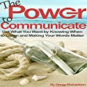 The Power to Communicate: Get What You Want by Knowing When to Listen and Making Your Words Matter Audiobook by Gregg Michaelsen Narrated by RJ Walker