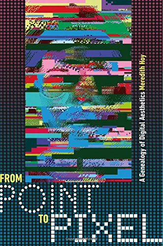 From Point To Pixel: A Genealogy Of Digital Aesthetics (Interfaces: Studies In Visual Culture)