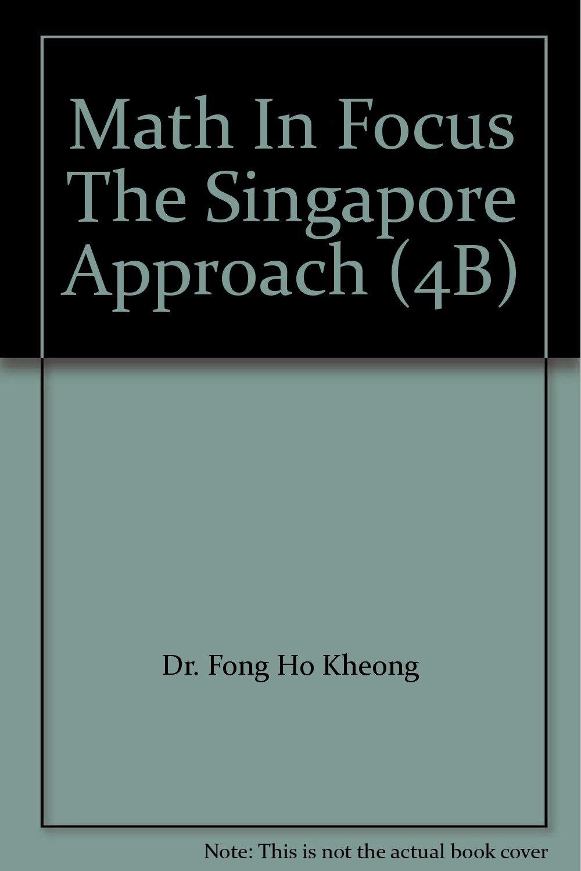 Math In Focus The Singapore Approach (4B): Dr. Fong Ho Kheong, Chelvi  Ramakrishnan, Gan Kee Soon: Amazon.com: Books