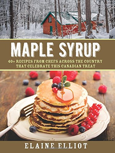Maple Syrup: 40+ recipes from chefs across the country that celebrate this Canadian treat by Elaine Elliot