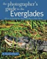 The Photographer's Guide to the Everglades: Where to Find Perfect Shots and How to Take Them (The Photographer's Guide)