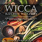 Wicca Kitchen Witchery: A Beginner's Guide to Magical Cooking, with Simple Spells and Recipes | Lisa Chamberlain