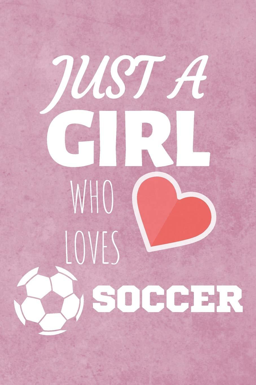 Just A Girl Who Loves Soccer: Football Journal & Soccer ...