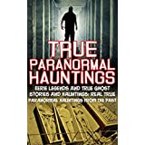 True Paranormal Hauntings: Eerie Legends And True Ghost Stories And Hauntings: Real True Paranormal Hauntings From The Past (True Ghost Stories And Hauntings, True Paranormal, Bizarre True Stories)