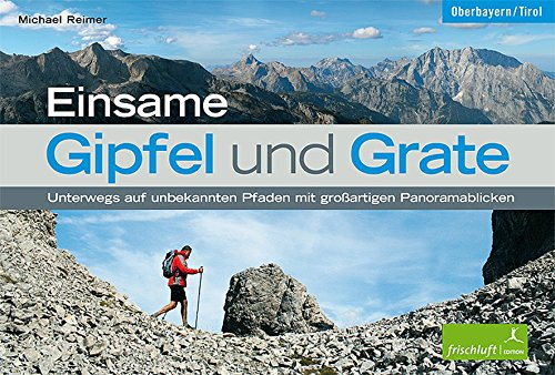 Einsame Gipfel und Grate: Oberbayern - Tirol. Unterwegs auf unbekannten Pfaden mit großartigen Panoramablicken