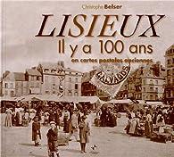 Il y a 100 ans en cartes postales anciennes : Lisieux par Christophe Belser