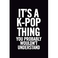 It's a K-Pop Thing You Wouldn't Understand: Blank Lined 6x9 Funny Notebook, 100 pages Music Journal, Original Gag Gift for KPop fans, unique appreciation gifts for teen girls and kpop lovers