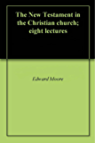 The New Testament in the Christian church; eight lectures (English Edition)