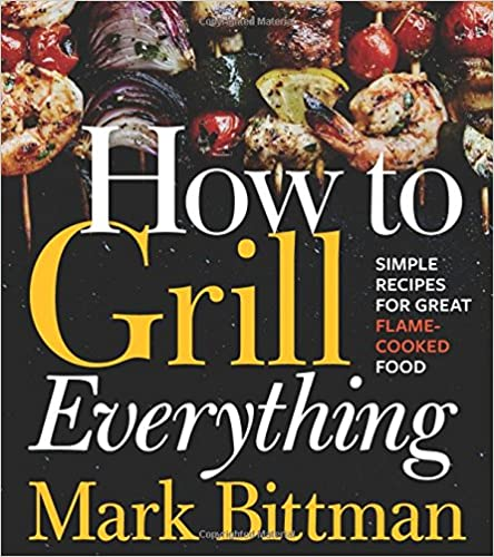 How to Grill Everything: Simple Recipes for Great Flame-Cooked Food best grilling cookbook
