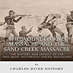 The Wounded Knee Massacre and the Sand Creek Massacre: The History and Legacy of the Two Most Notorious Indian Massacres |  Charles River Editors