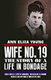 Wife No. 19: The Story of a Life in Bondage, Being a Complete Exposé of Mormonism, and Revealing the Sorrows, Sacrifices and Sufferings of Women in Polygamy