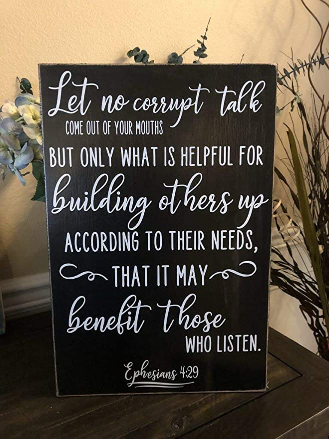 Image result for Do not let any unwholesome talk come out of your mouths, but only what is helpful for building others up according to their needs, that it may benefit those who listen