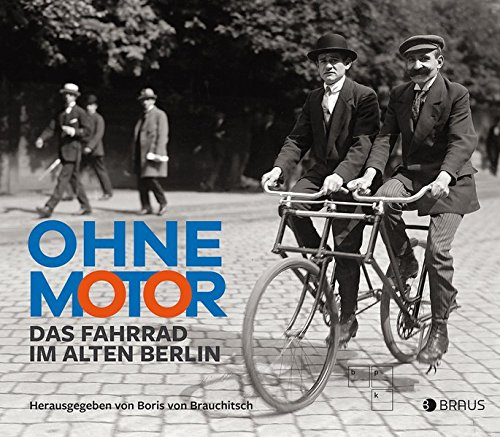 Ohne Motor: Das Fahrrad im alten Berlin Gebundenes Buch – 17. März 2017 Dr. Boris von Brauchitsch Edition Braus 3862281604 Berlin / Bildband