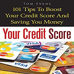 Your Credit Score: 101 Tips to Boost Your Credit Score and Save You Money