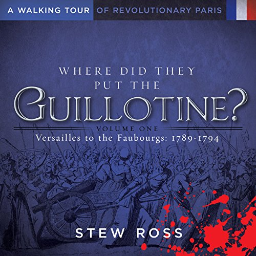 Price comparison product image Where Did They Put the Guillotine-Versailles to the Faubourgs Volume 1 A Walking Tour of Revolutionary Paris