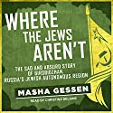 Where the Jews Aren't: The Sad and Absurd Story of Birobidzhan, Russia's Jewish Autonomous Region Audiobook by Masha Gessen Narrated by Christina Delaine