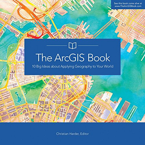The ArcGIS Book: 10 Big Ideas about Applying Geography to Your World (The ArcGIS Books) by Esri Press