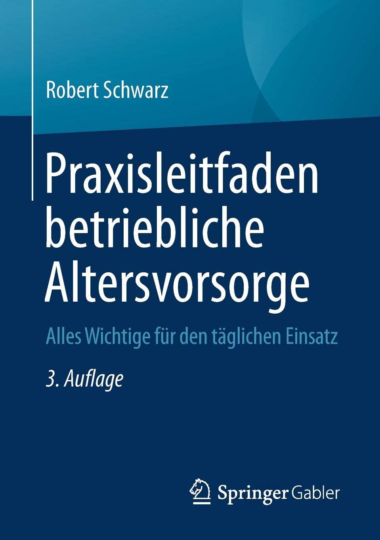 Praxisleitfaden betriebliche Altersvorsorge: Alles Wichtige für den täglichen Einsatz Taschenbuch – 7. September 2018 Robert Schwarz Springer Gabler 3658203420 Finanzwirtschaft