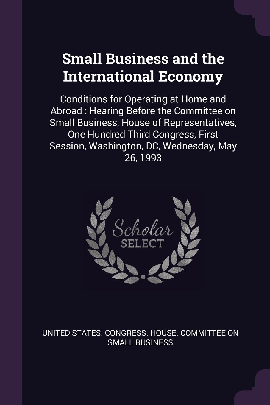 Small Business and the International Economy: Conditions for Operating at Home and Abroad : Hearing Before the Committee on Small Business, House of ... Washington, DC, Wednesday, May 26, 1993 ebook