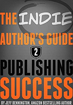 The Author's Guide to Publishing Success (Previously: The Indie Author's Guide to the Universe) by [Bennington, Jeff]