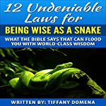 12 Undeniable Laws for Being Wise as a Snake: What the Bible Says That Can Flood You with World-Class Wisdom (12 Undeniable Laws Series) | Tiffany Domena
