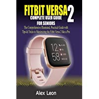 FITBIT VERSA 2 COMPLETE USER GUIDE FOR SENIORS: The Comprehensive Illustrated, Practical Guide with Tips & Tricks to…