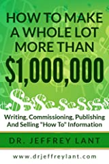 "How To Make a Whole Lot More than $1,000, 000 Writing, Commissioning, Publishing and Selling ""How To"" Information Kindle Edition"