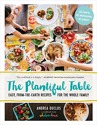 The Plantiful Table: Easy, From-the-Earth Recipes for the Whole Family by Andrea Duclos