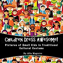 Children Dress Awesome!: Pictures of Small Kids in Traditional Cultural Costumes