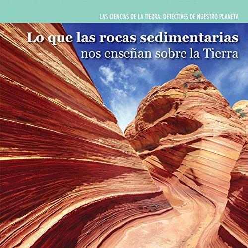 Lo que las rocas sedimentarias nos enseñan sobre la Tierra / Investigating Sedimentary Rocks (Las Ciencias De La Tierra: Detectives De Nuestro Planeta / Earth Science Detectives) (Spanish Edition)
