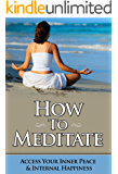 How To Meditate: Access Your Inner Peace and Happiness  (Meditation For Beginners Book 1)