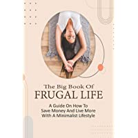 The Big Book Of Frugal Life: A Guide On How To Save Money And Live More With A Minimalist Lifestyle: Frugal Living For…