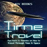 Time Travel: Fun Facts & Theories on How to Travel Through Time & Space | KIV Books