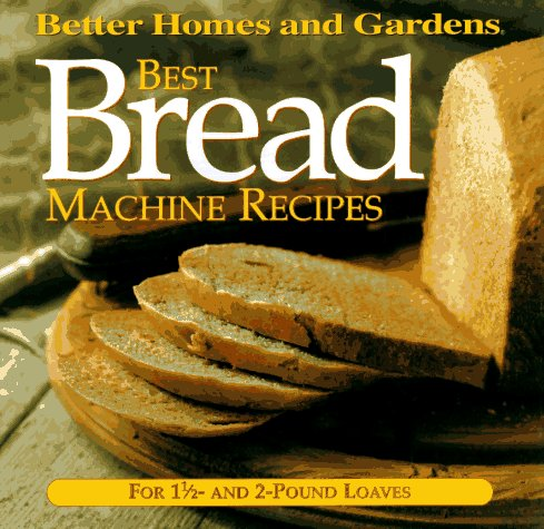 Best Bread Machine Recipes: For 1 1/2- and 2-pound  loaves (Better Homes and Gardens Test Kitchen) by Better Homes and Gardens Books