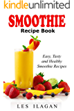 Smoothie Recipe Book: Easy, Tasty, and Healthy Smoothie Recipes: Delicious Smoothie Recipes for Breakfast or Snack