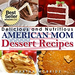 """Delicious and Nutritious American Mom Dessert Recipes: Affordable, Easy and Tasty Meals You Will Love (Bestselling """"American Mom"""" Recipes Book 4) by [McBride, Martha]"""