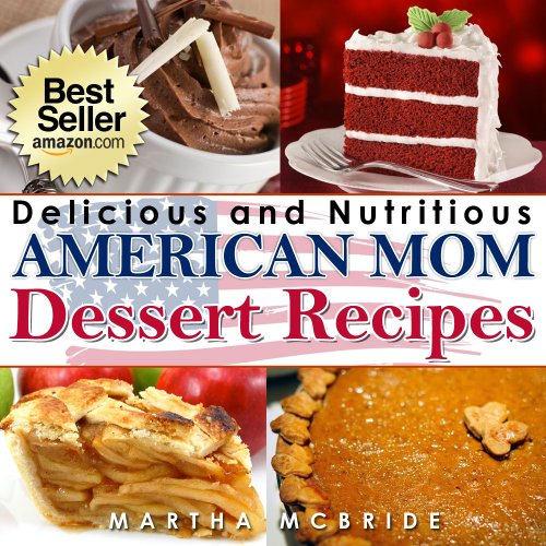 Delicious and Nutritious American Mom Dessert Recipes: Affordable, Easy and Tasty Meals You Will Love (Bestselling