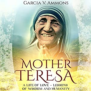 Mother Teresa: A Life of Love - Lessons of Wisdom and Humanity Audiobook