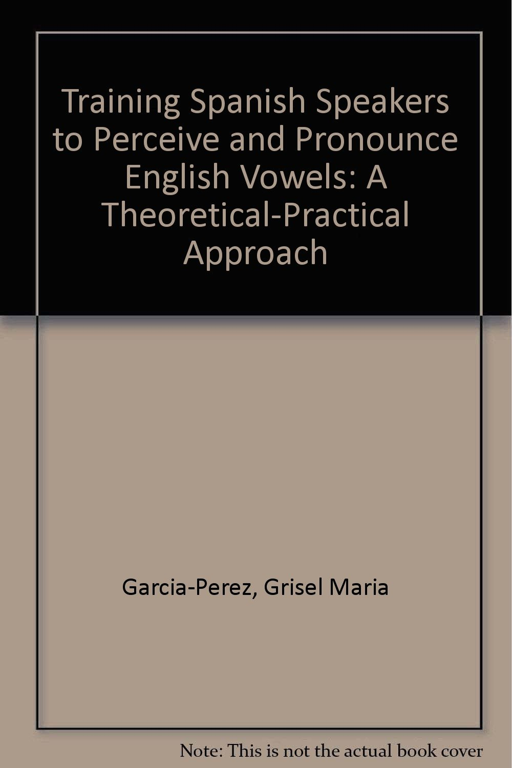 Training spanish speakers to perceive and pronounce english vowels a theoretical practical approach amazon co uk grisel maria garcia perez books