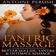 Tantric Massage: Better Sex Life, Tantra & Intimate Massage Audiobook by Antoine Perush Narrated by Logan McAllister