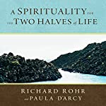 A Spirituality for the Two Halves of Life | Richard Rohr O.F.M.,Paula D'Arcy