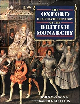 The Oxford Illustrated History of the British Monarchy (Oxford Illustrated Histories) by Cannon, John, Griffiths, Ralph A. ( 1988 )