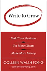 Write to Grow: Build Your Business, Get More Clients, Make More Money Kindle Edition