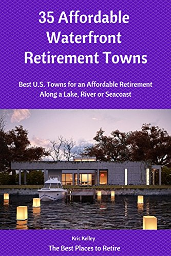 35 Affordable Waterfront Retirement Towns: Best U.S. Towns for an Affordable Retirement Along a Lake, River or Seacoast (The Best Places to Retire Book 2)