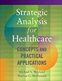 Strategic Analysis for Healthcare  Concepts and Practical Applications (AUPHA/HAP Book)