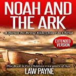 Noah and the Ark - Extended Edition: For Children and Young Adults: A Series That Brings Kids Closer to Christ | Law Payne